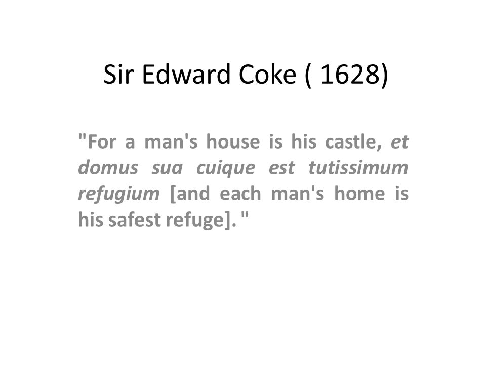 Sir Edward Coke ( 1628) For a man s house is his castle, et domus sua cuique est tutissimum refugium [and each man s home is his safest refuge].