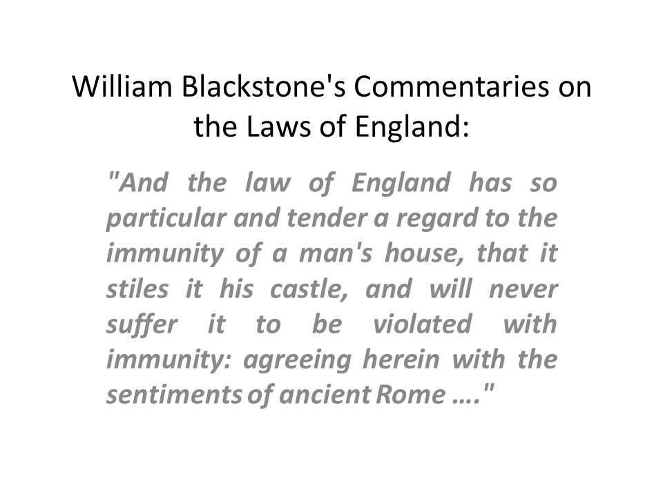 William Blackstone s Commentaries on the Laws of England: And the law of England has so particular and tender a regard to the immunity of a man s house, that it stiles it his castle, and will never suffer it to be violated with immunity: agreeing herein with the sentiments of ancient Rome ….