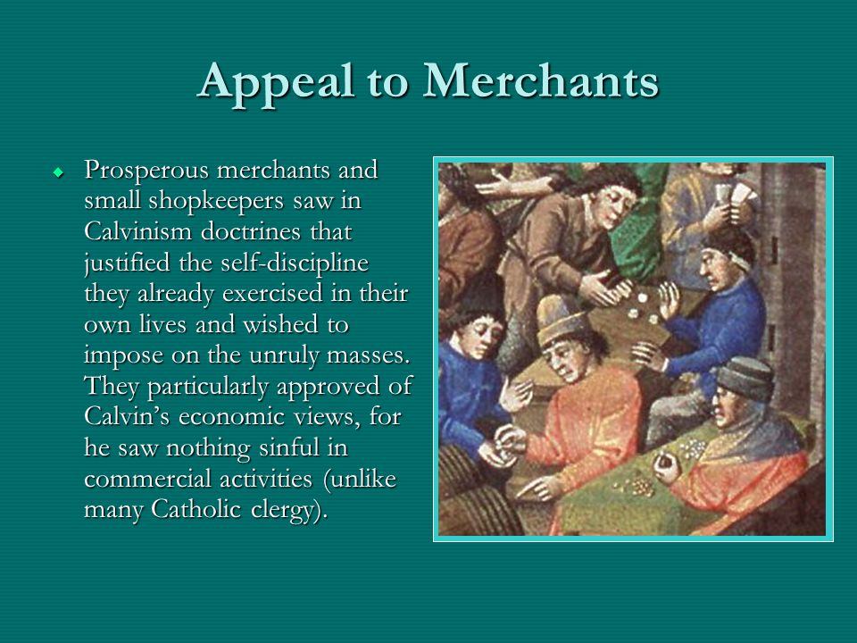Appeal to Merchants Prosperous merchants and small shopkeepers saw in Calvinism doctrines that justified the self-discipline they already exercised in their own lives and wished to impose on the unruly masses.