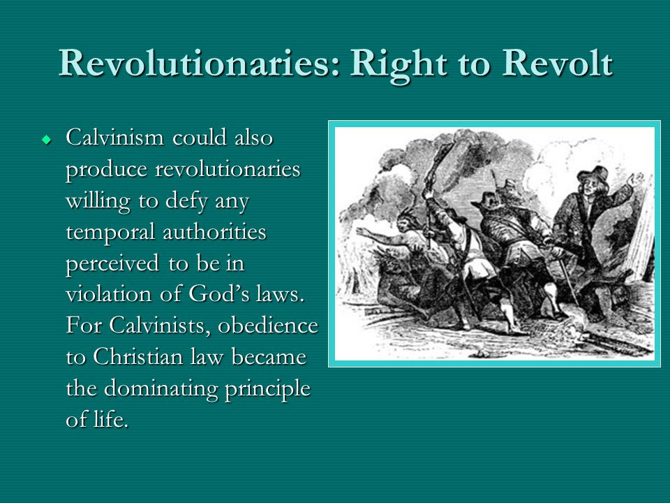 Revolutionaries: Right to Revolt Calvinism could also produce revolutionaries willing to defy any temporal authorities perceived to be in violation of Gods laws.
