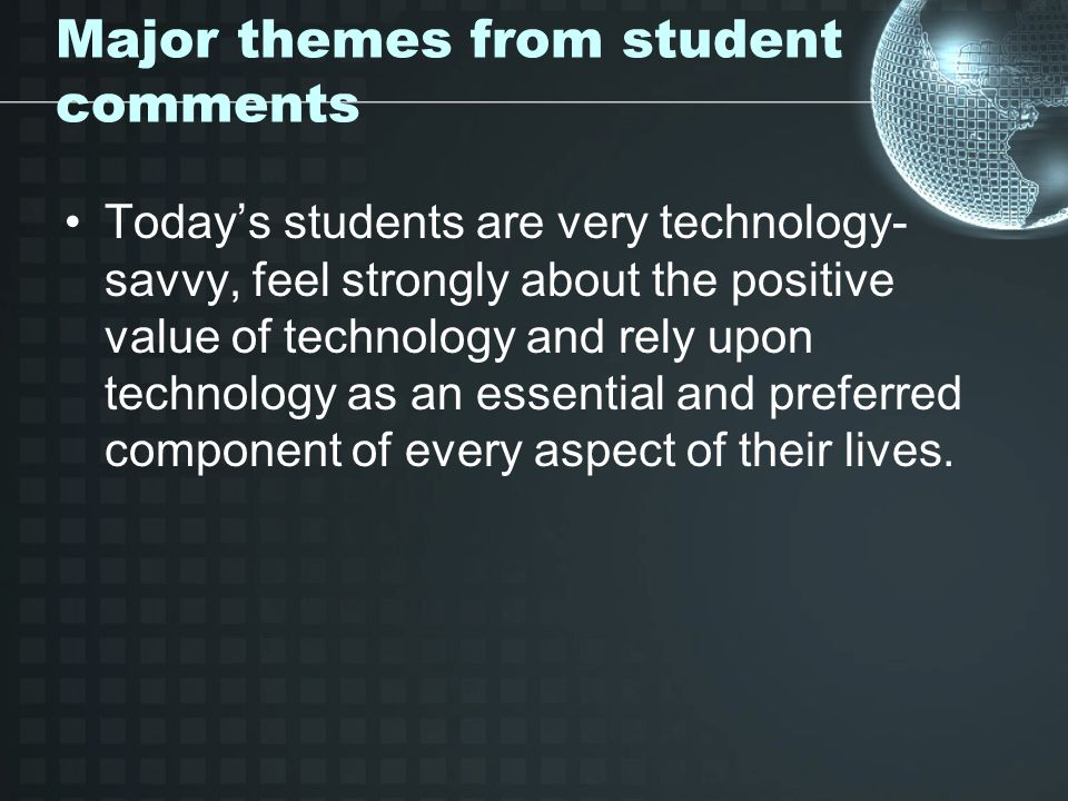 Major themes from student comments Todays students are very technology- savvy, feel strongly about the positive value of technology and rely upon technology as an essential and preferred component of every aspect of their lives.