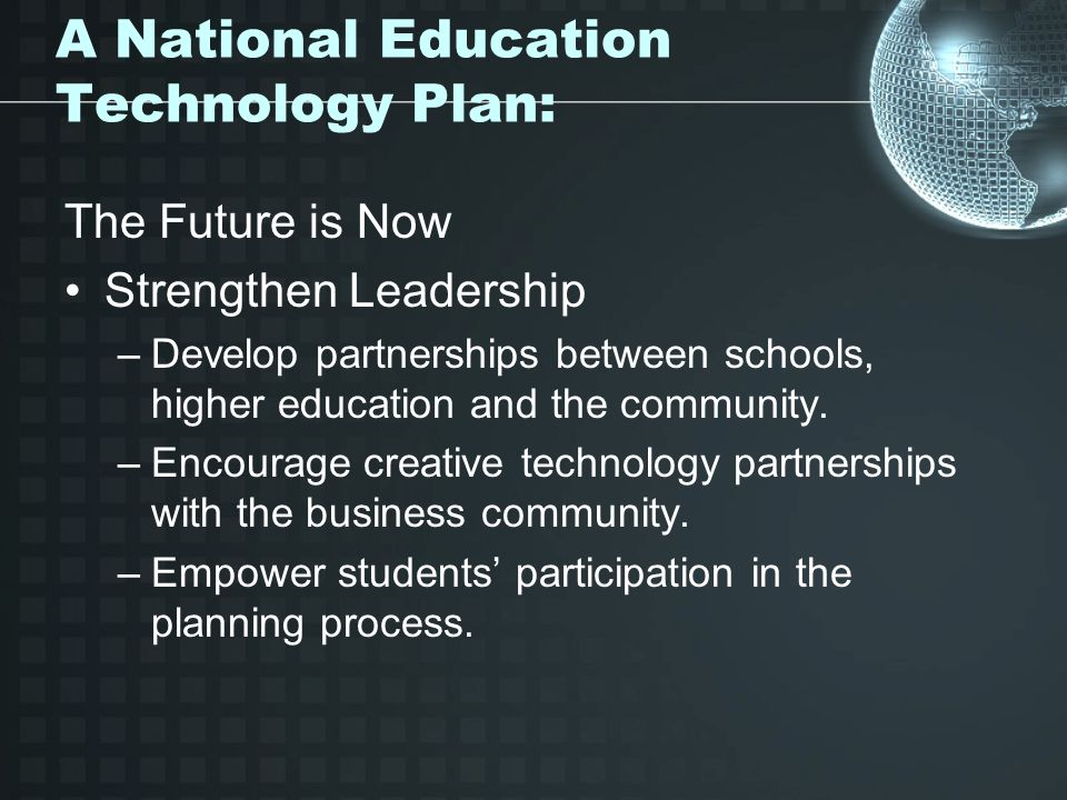 A National Education Technology Plan: The Future is Now Strengthen Leadership –Develop partnerships between schools, higher education and the community.
