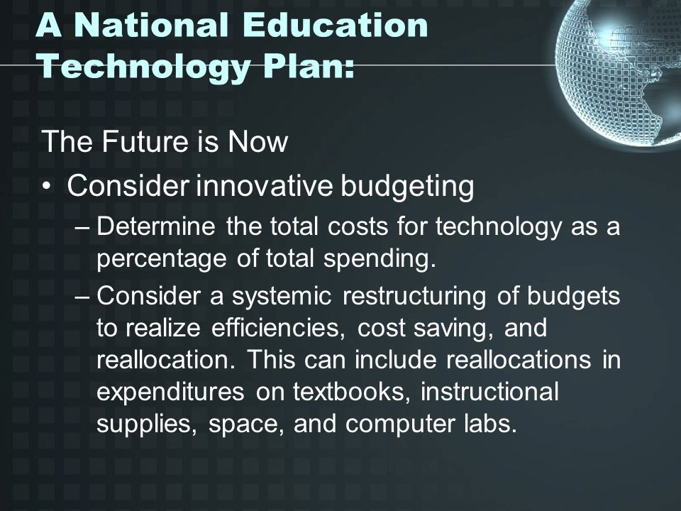 A National Education Technology Plan: The Future is Now Consider innovative budgeting –Determine the total costs for technology as a percentage of total spending.