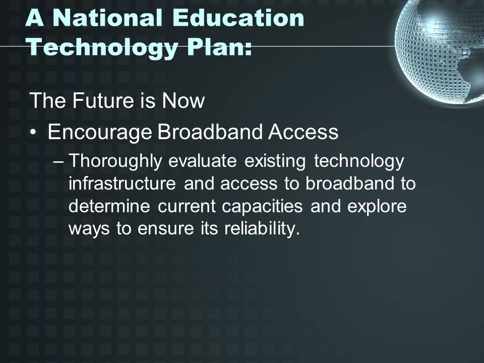 A National Education Technology Plan: The Future is Now Encourage Broadband Access –Thoroughly evaluate existing technology infrastructure and access to broadband to determine current capacities and explore ways to ensure its reliability.