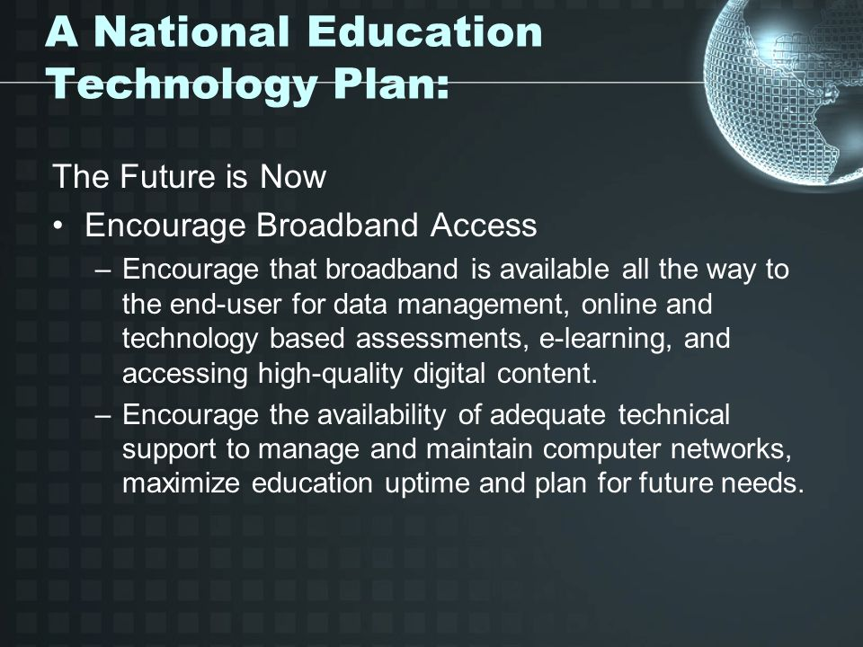 A National Education Technology Plan: The Future is Now Encourage Broadband Access –Encourage that broadband is available all the way to the end-user for data management, online and technology based assessments, e-learning, and accessing high-quality digital content.
