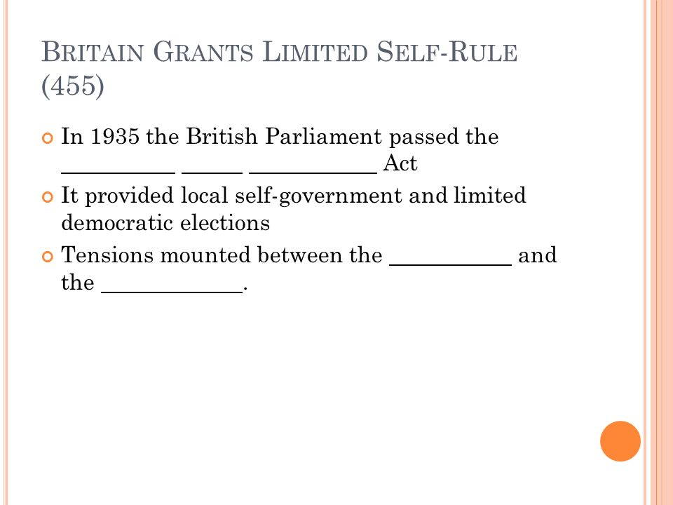 B RITAIN G RANTS L IMITED S ELF -R ULE (455) In 1935 the British Parliament passed the Act It provided local self-government and limited democratic elections Tensions mounted between the and the.
