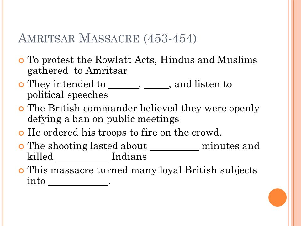 A MRITSAR M ASSACRE (453-454) To protest the Rowlatt Acts, Hindus and Muslims gathered to Amritsar They intended to,, and listen to political speeches The British commander believed they were openly defying a ban on public meetings He ordered his troops to fire on the crowd.