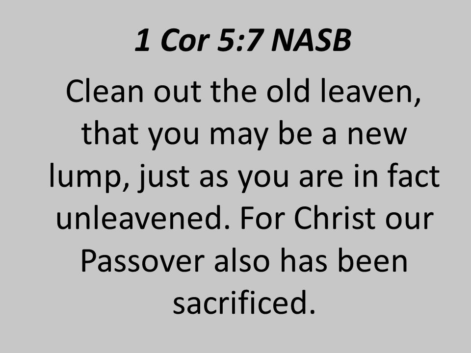 1 Cor 5:7 NASB Clean out the old leaven, that you may be a new lump, just as you are in fact unleavened.