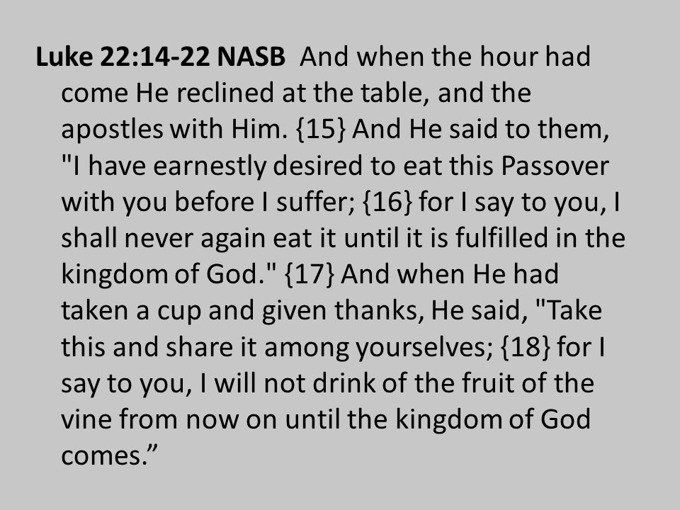Luke 22:14-22 NASB And when the hour had come He reclined at the table, and the apostles with Him.