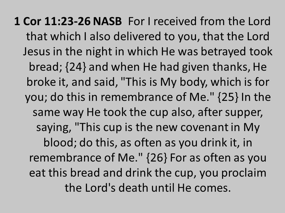 1 Cor 11:23-26 NASB For I received from the Lord that which I also delivered to you, that the Lord Jesus in the night in which He was betrayed took bread; {24} and when He had given thanks, He broke it, and said, This is My body, which is for you; do this in remembrance of Me. {25} In the same way He took the cup also, after supper, saying, This cup is the new covenant in My blood; do this, as often as you drink it, in remembrance of Me. {26} For as often as you eat this bread and drink the cup, you proclaim the Lord s death until He comes.