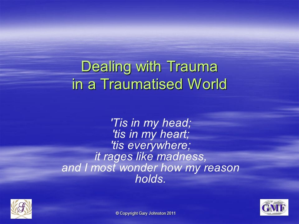 © Copyright Gary Johnston 2011 Dealing with Trauma in a Traumatised World Tis in my head; tis in my heart; tis everywhere; it rages like madness, and I most wonder how my reason holds.