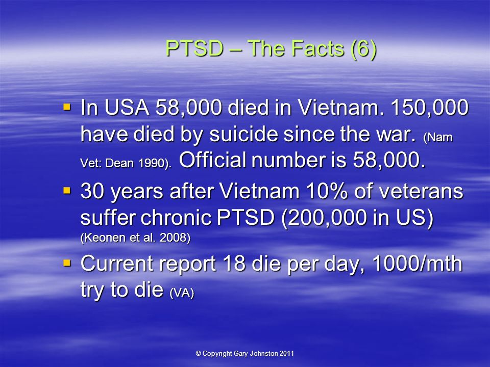 © Copyright Gary Johnston 2011 PTSD – The Facts (6) In USA 58,000 died in Vietnam.