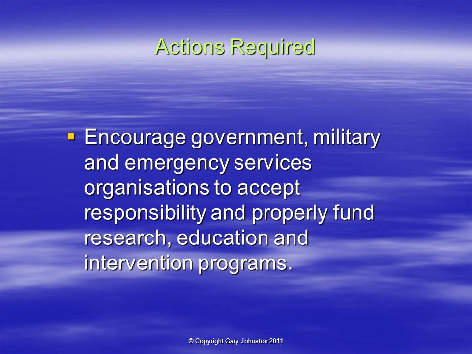 © Copyright Gary Johnston 2011 Actions Required Encourage government, military and emergency services organisations to accept responsibility and properly fund research, education and intervention programs.