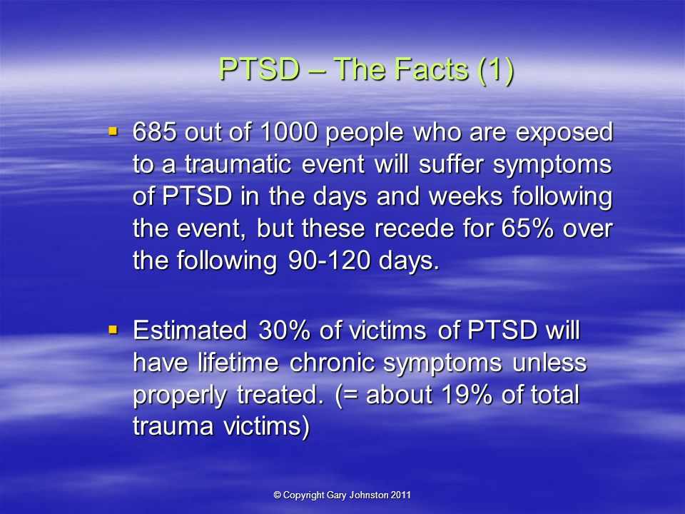 © Copyright Gary Johnston 2011 PTSD – The Facts (1) 685 out of 1000 people who are exposed to a traumatic event will suffer symptoms of PTSD in the days and weeks following the event, but these recede for 65% over the following days.