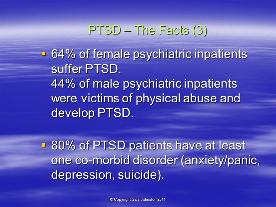 © Copyright Gary Johnston 2011 PTSD – The Facts (3) 64% of female psychiatric inpatients suffer PTSD.
