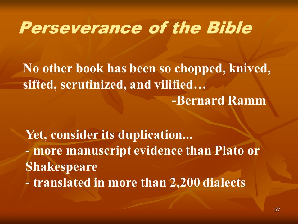37 No other book has been so chopped, knived, sifted, scrutinized, and vilified… -Bernard Ramm Perseverance of the Bible Yet, consider its duplication...