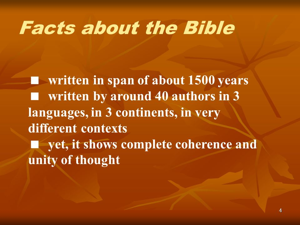 4 written in span of about 1500 years written by around 40 authors in 3 languages, in 3 continents, in very different contexts yet, it shows complete coherence and unity of thought Facts about the Bible