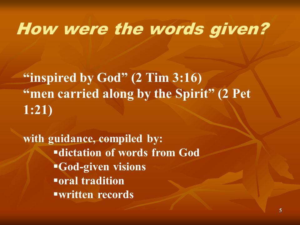 5 inspired by God (2 Tim 3:16) men carried along by the Spirit (2 Pet 1:21) with guidance, compiled by: dictation of words from God God-given visions oral tradition written records How were the words given