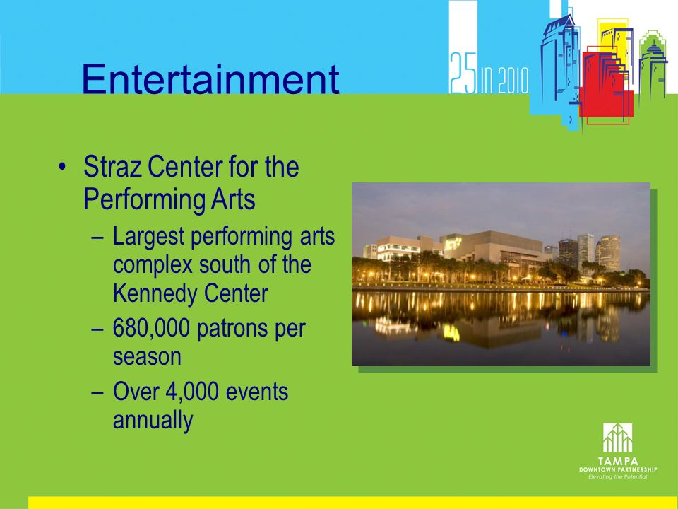 Entertainment Straz Center for the Performing Arts –Largest performing arts complex south of the Kennedy Center –680,000 patrons per season –Over 4,000 events annually