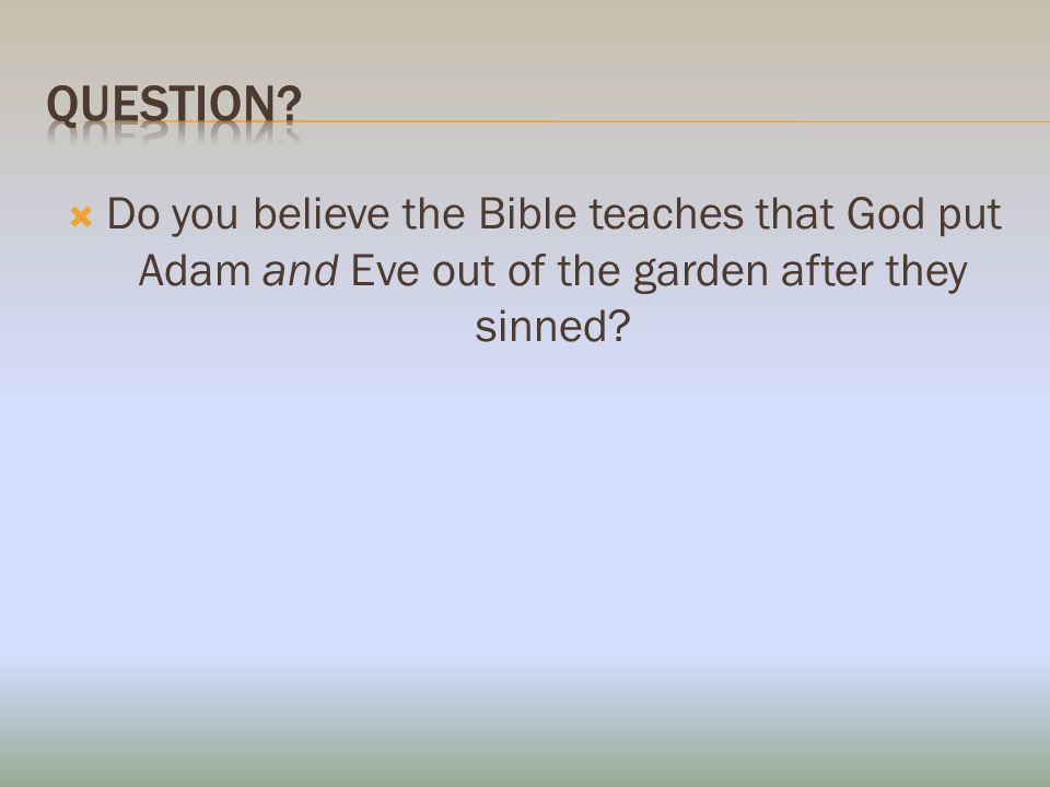Do you believe the Bible teaches that God put Adam and Eve out of the garden after they sinned