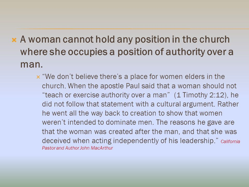 A woman cannot hold any position in the church where she occupies a position of authority over a man.