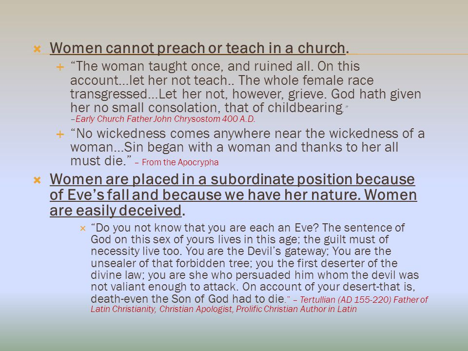 Women cannot preach or teach in a church. The woman taught once, and ruined all.