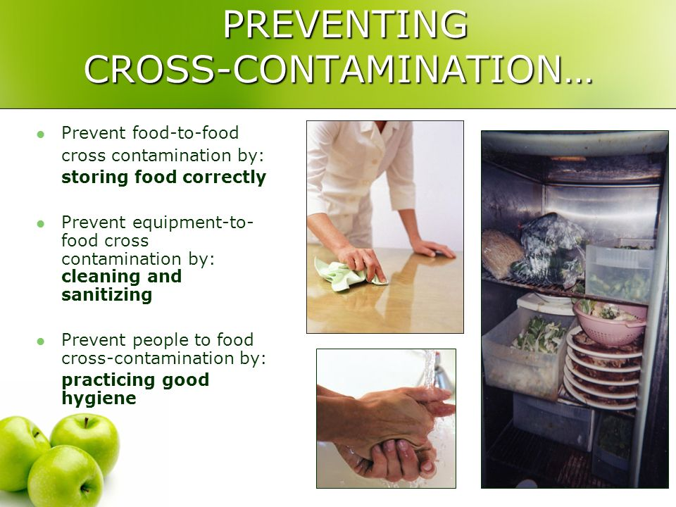PREVENTING CROSS-CONTAMINATION… PREVENTING CROSS-CONTAMINATION… Prevent food-to-food cross contamination by: storing food correctly Prevent equipment-to- food cross contamination by: cleaning and sanitizing Prevent people to food cross-contamination by: practicing good hygiene