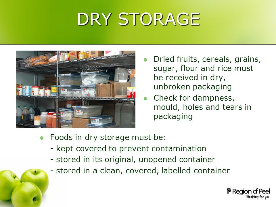 DRY STORAGE Foods in dry storage must be: - kept covered to prevent contamination - stored in its original, unopened container - stored in a clean, covered, labelled container Dried fruits, cereals, grains, sugar, flour and rice must be received in dry, unbroken packaging Check for dampness, mould, holes and tears in packaging