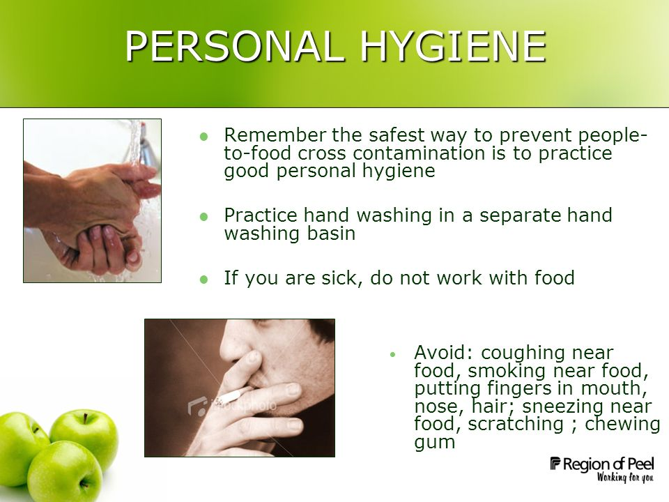 PERSONAL HYGIENE Remember the safest way to prevent people- to-food cross contamination is to practice good personal hygiene Practice hand washing in a separate hand washing basin If you are sick, do not work with food Avoid: coughing near food, smoking near food, putting fingers in mouth, nose, hair; sneezing near food, scratching ; chewing gum