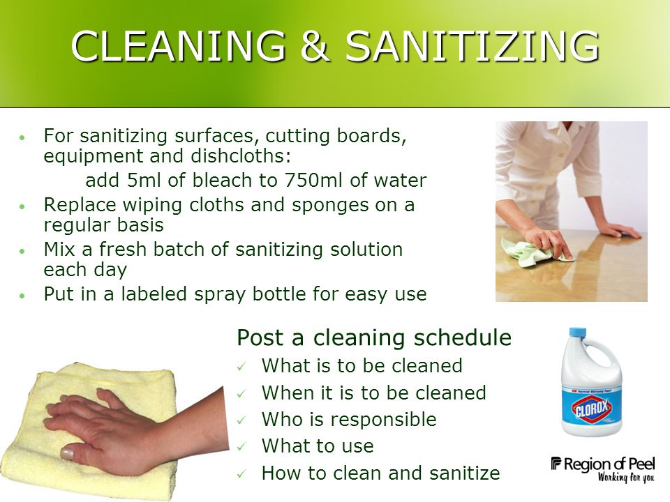 CLEANING & SANITIZING Post a cleaning schedule What is to be cleaned When it is to be cleaned Who is responsible What to use How to clean and sanitize For sanitizing surfaces, cutting boards, equipment and dishcloths: add 5ml of bleach to 750ml of water Replace wiping cloths and sponges on a regular basis Mix a fresh batch of sanitizing solution each day Put in a labeled spray bottle for easy use
