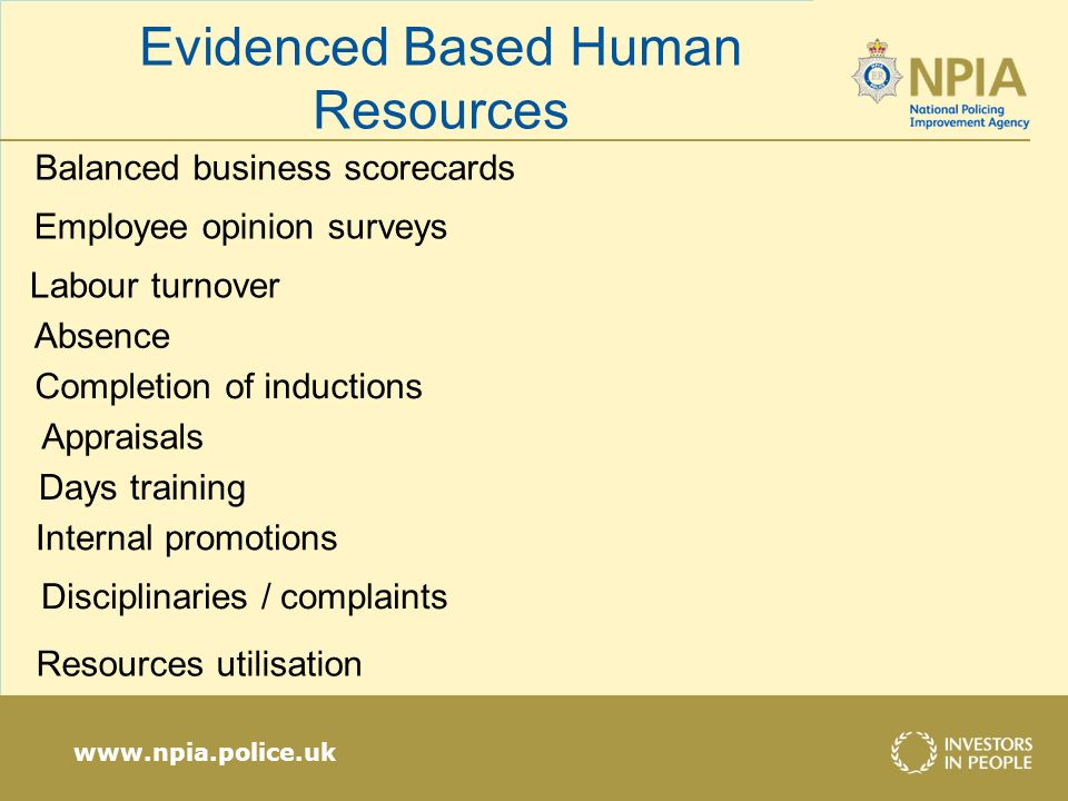 www.npia.police.uk Balanced business scorecards Employee opinion surveys Labour turnover Absence Completion of inductions Appraisals Days training Internal promotions Disciplinaries / complaints Resources utilisation Evidenced Based Human Resources