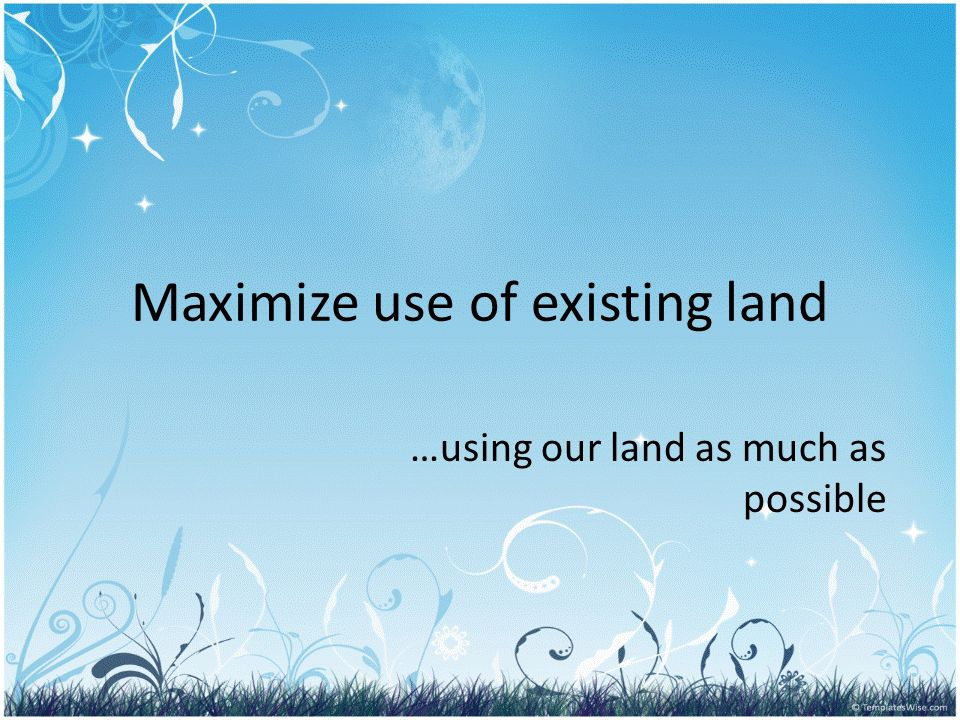 Maximize use of existing land …using our land as much as possible