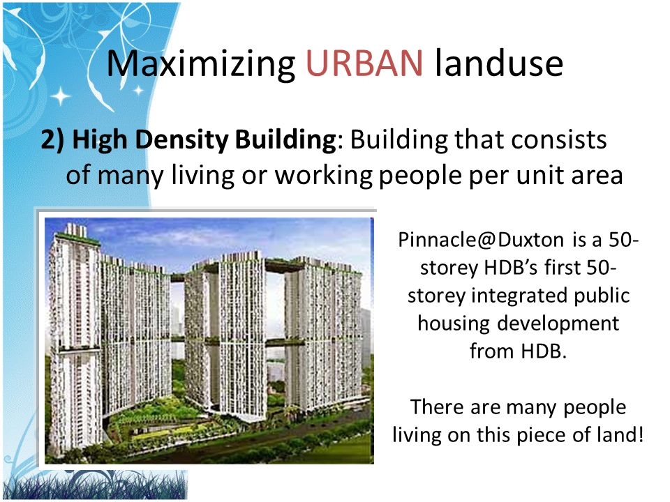 Maximizing URBAN landuse 2) High Density Building: Building that consists of many living or working people per unit area Pinnacle@Duxton is a 50- storey HDBs first 50- storey integrated public housing development from HDB.