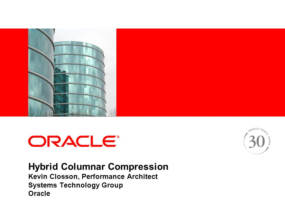 Hybrid Columnar Compression Kevin Closson, Performance Architect Systems Technology Group Oracle