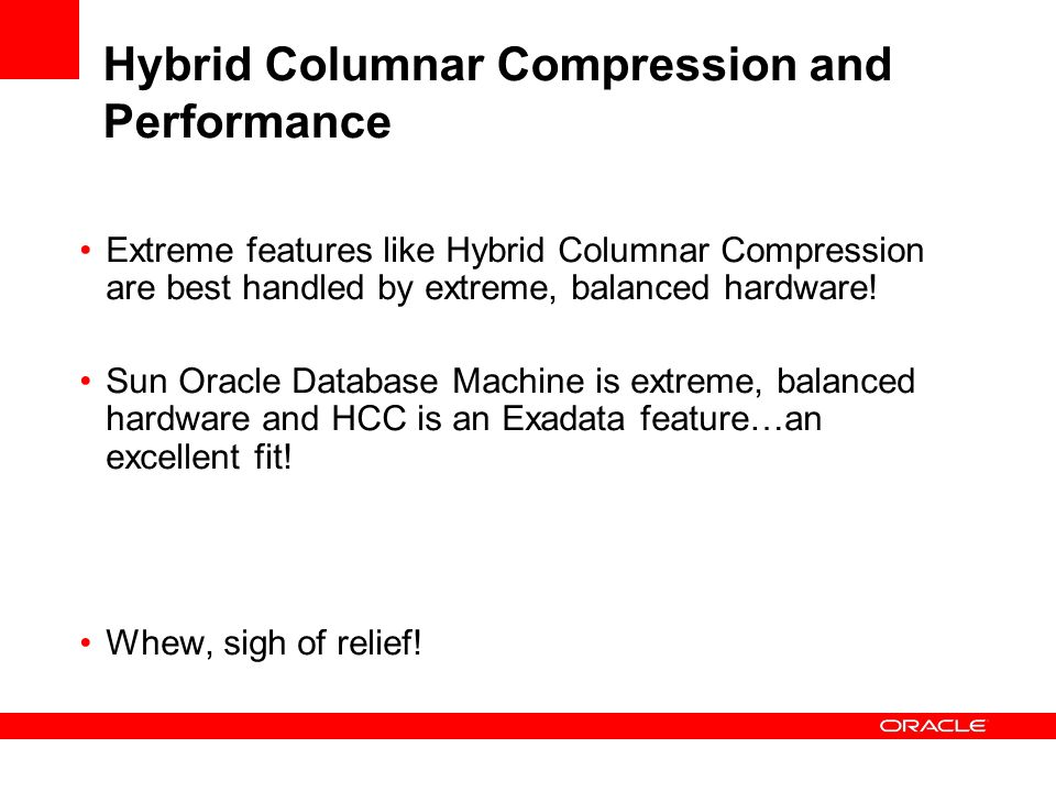 Hybrid Columnar Compression and Performance Extreme features like Hybrid Columnar Compression are best handled by extreme, balanced hardware.