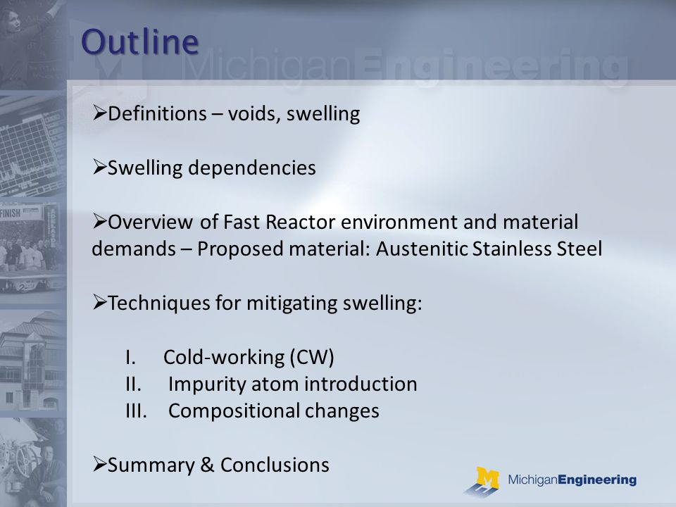Outline Definitions – voids, swelling Swelling dependencies Overview of Fast Reactor environment and material demands – Proposed material: Austenitic Stainless Steel Techniques for mitigating swelling: I.Cold-working (CW) II.