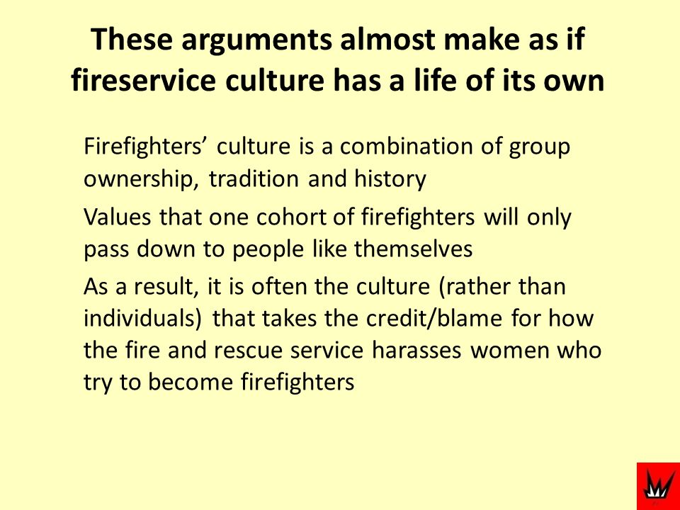 These arguments almost make as if fireservice culture has a life of its own Firefighters culture is a combination of group ownership, tradition and history Values that one cohort of firefighters will only pass down to people like themselves As a result, it is often the culture (rather than individuals) that takes the credit/blame for how the fire and rescue service harasses women who try to become firefighters
