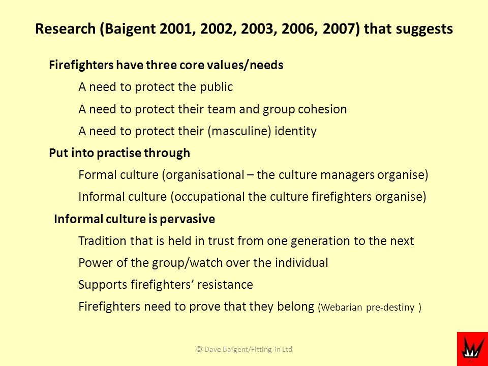Research (Baigent 2001, 2002, 2003, 2006, 2007) that suggests Firefighters have three core values/needs A need to protect the public A need to protect their team and group cohesion A need to protect their (masculine) identity Put into practise through Formal culture (organisational – the culture managers organise) Informal culture (occupational the culture firefighters organise) Informal culture is pervasive Tradition that is held in trust from one generation to the next Power of the group/watch over the individual Supports firefighters resistance Firefighters need to prove that they belong (Webarian pre-destiny ) © Dave Baigent/Fitting-in Ltd