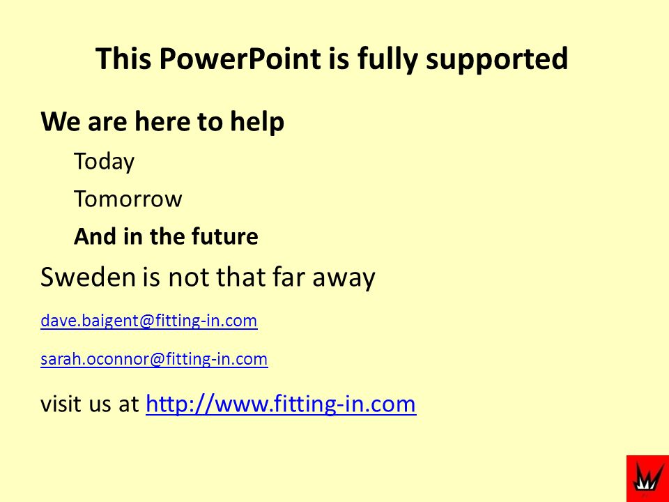 This PowerPoint is fully supported We are here to help Today Tomorrow And in the future Sweden is not that far away dave.baigent@fitting-in.com sarah.oconnor@fitting-in.com visit us at http://www.fitting-in.comhttp://www.fitting-in.com