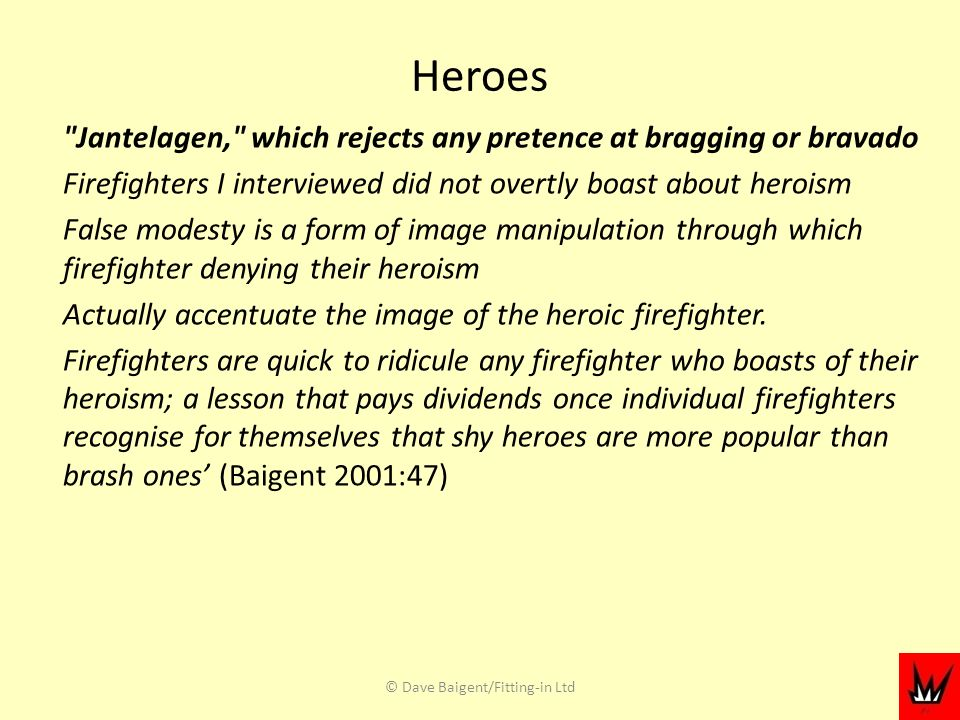 Heroes Jantelagen, which rejects any pretence at bragging or bravado Firefighters I interviewed did not overtly boast about heroism False modesty is a form of image manipulation through which firefighter denying their heroism Actually accentuate the image of the heroic firefighter.