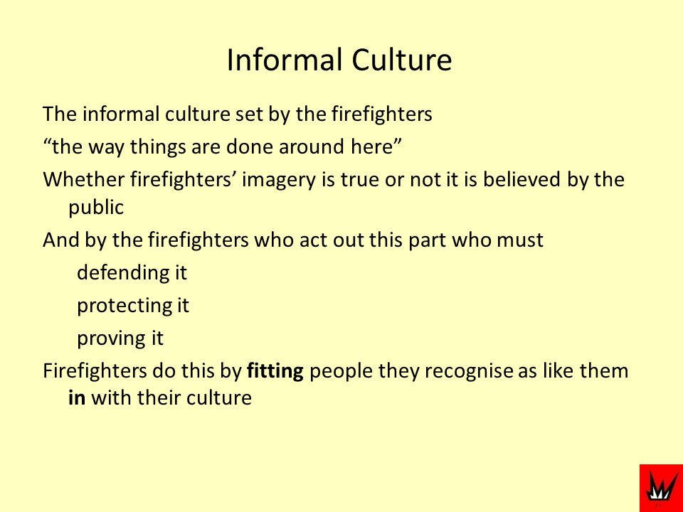 Informal Culture The informal culture set by the firefighters the way things are done around here Whether firefighters imagery is true or not it is believed by the public And by the firefighters who act out this part who must defending it protecting it proving it Firefighters do this by fitting people they recognise as like them in with their culture