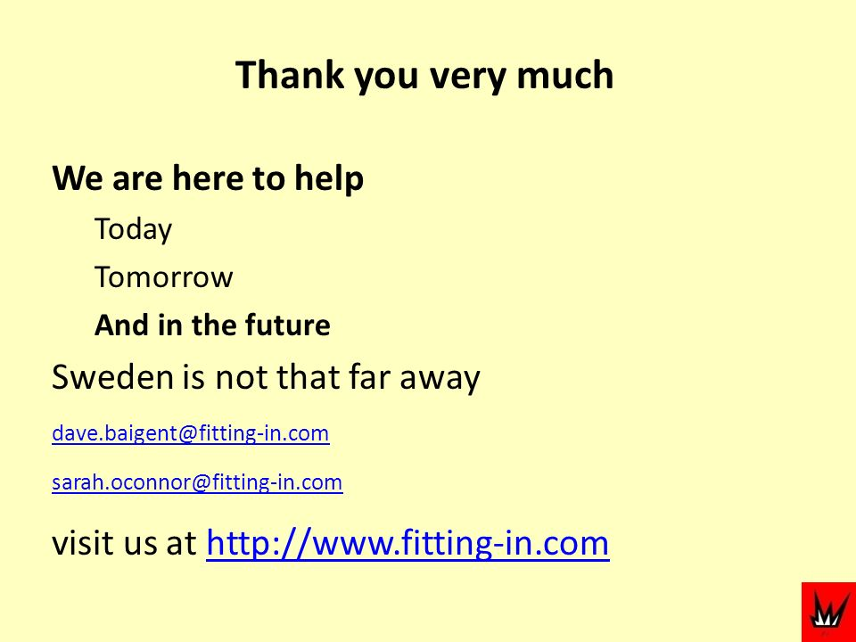 Thank you very much We are here to help Today Tomorrow And in the future Sweden is not that far away dave.baigent@fitting-in.com sarah.oconnor@fitting-in.com visit us at http://www.fitting-in.comhttp://www.fitting-in.com