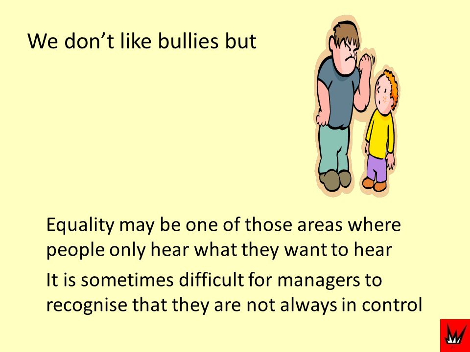 We dont like bullies but Equality may be one of those areas where people only hear what they want to hear It is sometimes difficult for managers to recognise that they are not always in control
