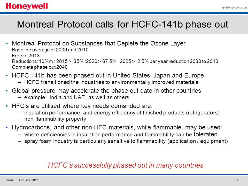 Honeywell.com India: February Montreal Protocol calls for HCFC-141b phase out Montreal Protocol on Substances that Deplete the Ozone Layer Baseline average of 2009 and 2010 Freeze 2013 Reductions: 10%m : 2015 > 35% :2020 > 67.5% : 2025 > 2.5% per year reduction 2030 to 2040 Complete phase out 2040 HCFC-141b has been phased out in United States, Japan and Europe –HCFC transitioned the industries to environmentally improved materials Global pressure may accelerate the phase out date in other countries –example: India and UAE, as well as others HFCs are utilised where key needs demanded are: –insulation performance, and energy efficiency of finished products (refrigerators) –non-flammability property Hydrocarbons, and other non-HFC materials, while flammable, may be used: –where deficiencies in insulation performance and flammability can be tolerated –spray foam industry is particularly sensitive to flammability (application / equipment) HCFCs successfully phased out in many countries