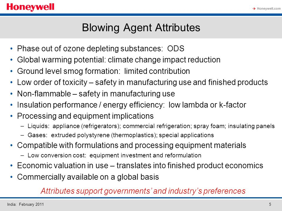 Honeywell.com India: February Blowing Agent Attributes Phase out of ozone depleting substances: ODS Global warming potential: climate change impact reduction Ground level smog formation: limited contribution Low order of toxicity – safety in manufacturing use and finished products Non-flammable – safety in manufacturing use Insulation performance / energy efficiency: low lambda or k-factor Processing and equipment implications –Liquids: appliance (refrigerators); commercial refrigeration; spray foam; insulating panels –Gases: extruded polystyrene (thermoplastics); special applications Compatible with formulations and processing equipment materials –Low conversion cost: equipment investment and reformulation Economic valuation in use – translates into finished product economics Commercially available on a global basis Attributes support governments and industrys preferences