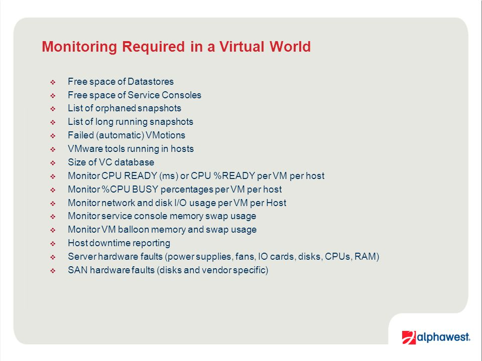 Monitoring Required in a Virtual World Free space of Datastores Free space of Service Consoles List of orphaned snapshots List of long running snapshots Failed (automatic) VMotions VMware tools running in hosts Size of VC database Monitor CPU READY (ms) or CPU %READY per VM per host Monitor %CPU BUSY percentages per VM per host Monitor network and disk I/O usage per VM per Host Monitor service console memory swap usage Monitor VM balloon memory and swap usage Host downtime reporting Server hardware faults (power supplies, fans, IO cards, disks, CPUs, RAM) SAN hardware faults (disks and vendor specific)
