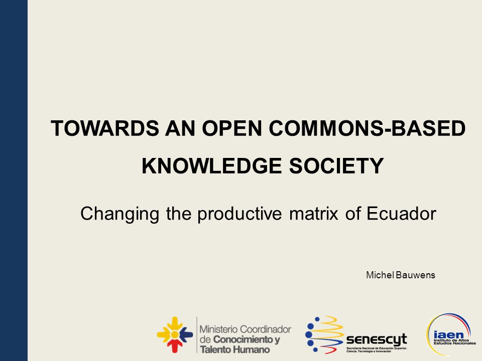 KNOWLEDGE SOCIETY Changing the productive matrix of Ecuador TOWARDS AN OPEN COMMONS-BASED Michel Bauwens