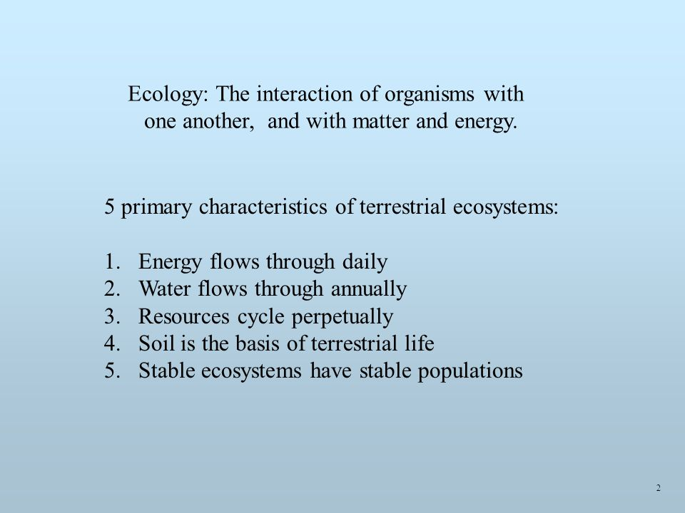 5 primary characteristics of terrestrial ecosystems: 1.Energy flows through daily 2.Water flows through annually 3.Resources cycle perpetually 4.Soil is the basis of terrestrial life 5.Stable ecosystems have stable populations Ecology: The interaction of organisms with one another, and with matter and energy.