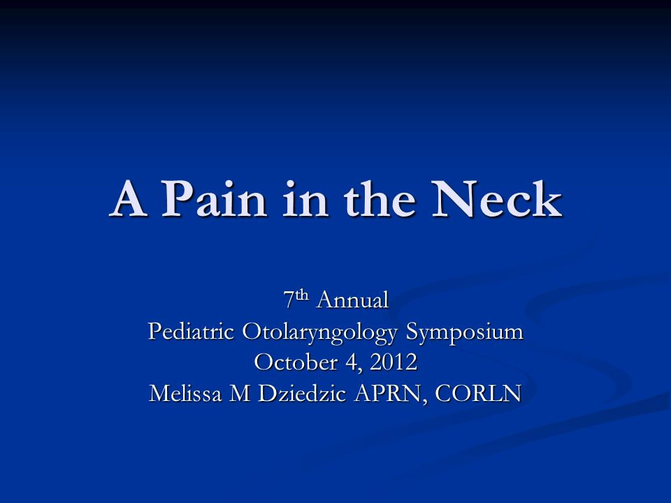 A Pain in the Neck 7 th Annual Pediatric Otolaryngology Symposium October 4, 2012 Melissa M Dziedzic APRN, CORLN