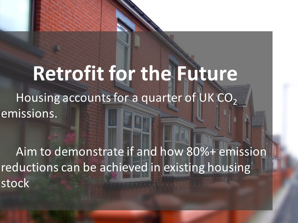 Retrofit for the Future Housing accounts for a quarter of UK CO 2 emissions.